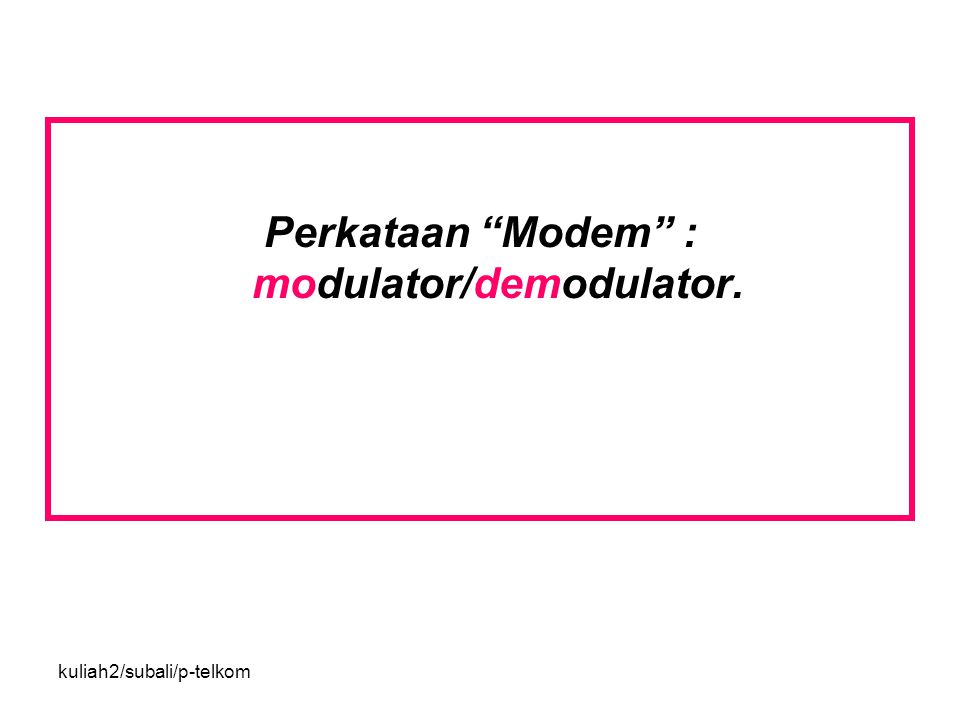 kuliah2/subali/p-telkom Perkataan Modem : modulator/demodulator.