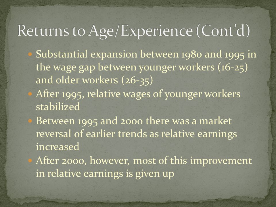 Substantial expansion between 1980 and 1995 in the wage gap between younger workers (16-25) and older workers (26-35) After 1995, relative wages of younger workers stabilized Between 1995 and 2000 there was a market reversal of earlier trends as relative earnings increased After 2000, however, most of this improvement in relative earnings is given up