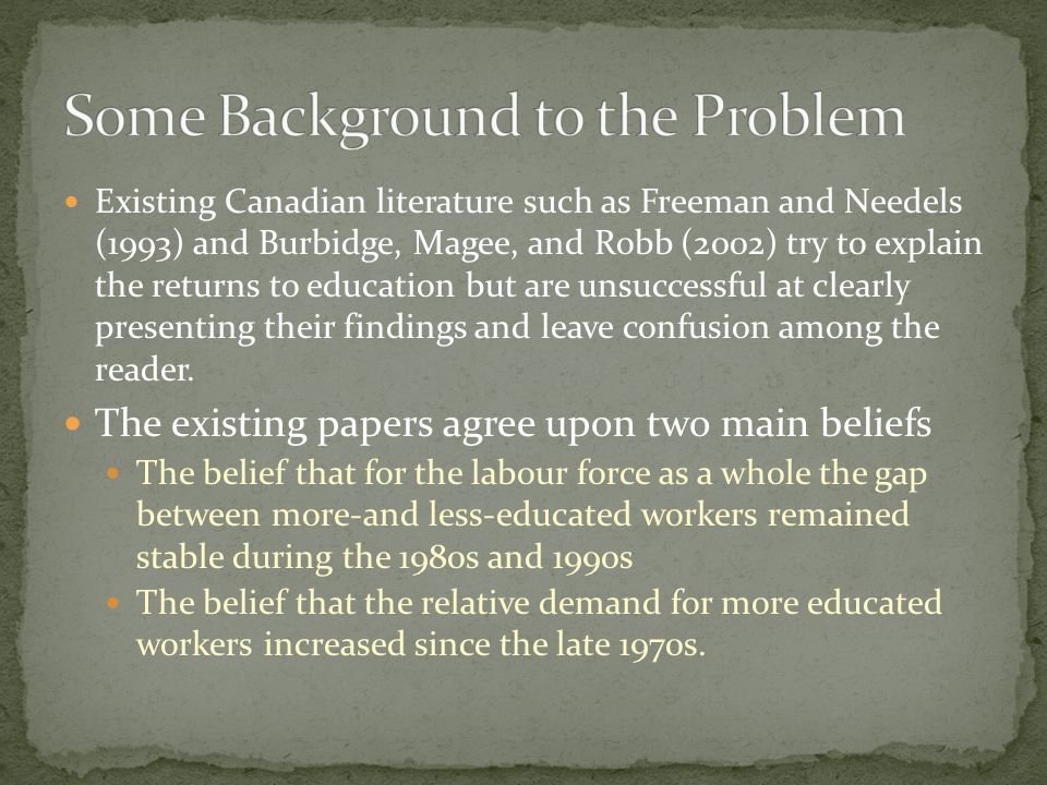 Existing Canadian literature such as Freeman and Needels (1993) and Burbidge, Magee, and Robb (2002) try to explain the returns to education but are u