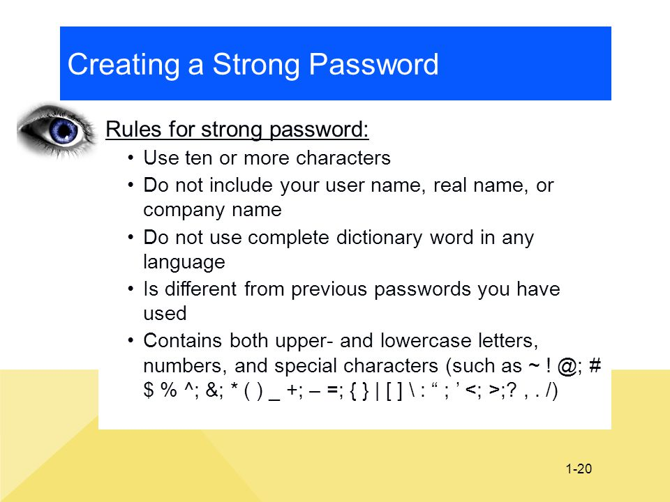 1-20 Creating a Strong Password Rules for strong password: Use ten or more characters Do not include your user name, real name, or company name Do not