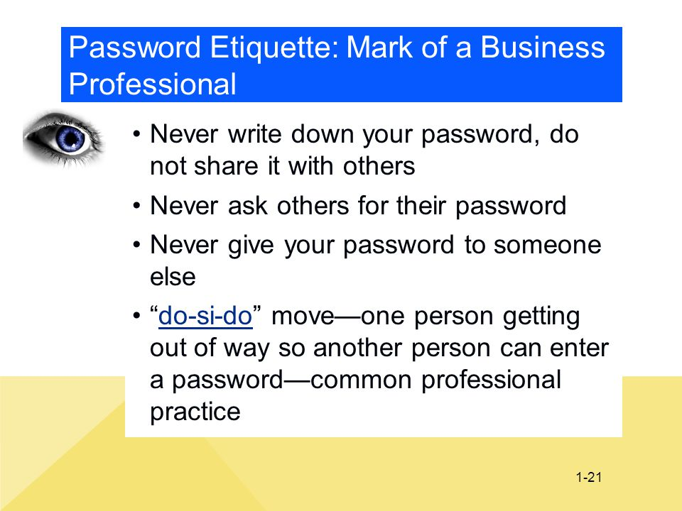 1-21 Password Etiquette: Mark of a Business Professional Never write down your password, do not share it with others Never ask others for their passwo