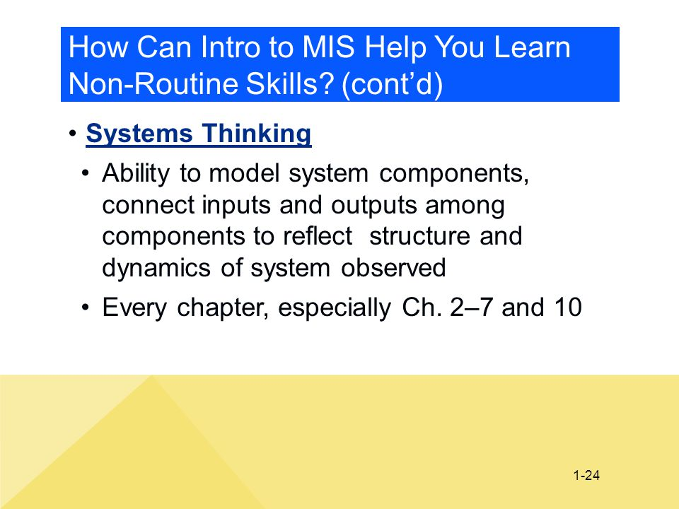 1-24 How Can Intro to MIS Help You Learn Non-Routine Skills? (cont'd) Systems Thinking Ability to model system components, connect inputs and outputs