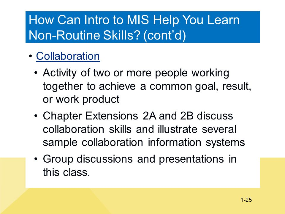 1-25 How Can Intro to MIS Help You Learn Non-Routine Skills? (cont'd) Collaboration Activity of two or more people working together to achieve a commo