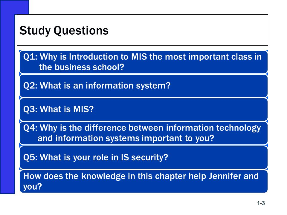 Q1: Why is Introduction to MIS the most important class in the business school? Q2: What is an information system? Q3: What is MIS? Q4: Why is the dif
