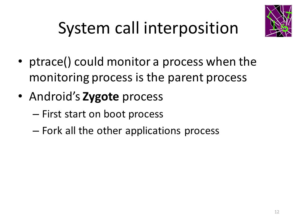 System call interposition ptrace() could monitor a process when the monitoring process is the parent process Android's Zygote process – First start on boot process – Fork all the other applications process 12