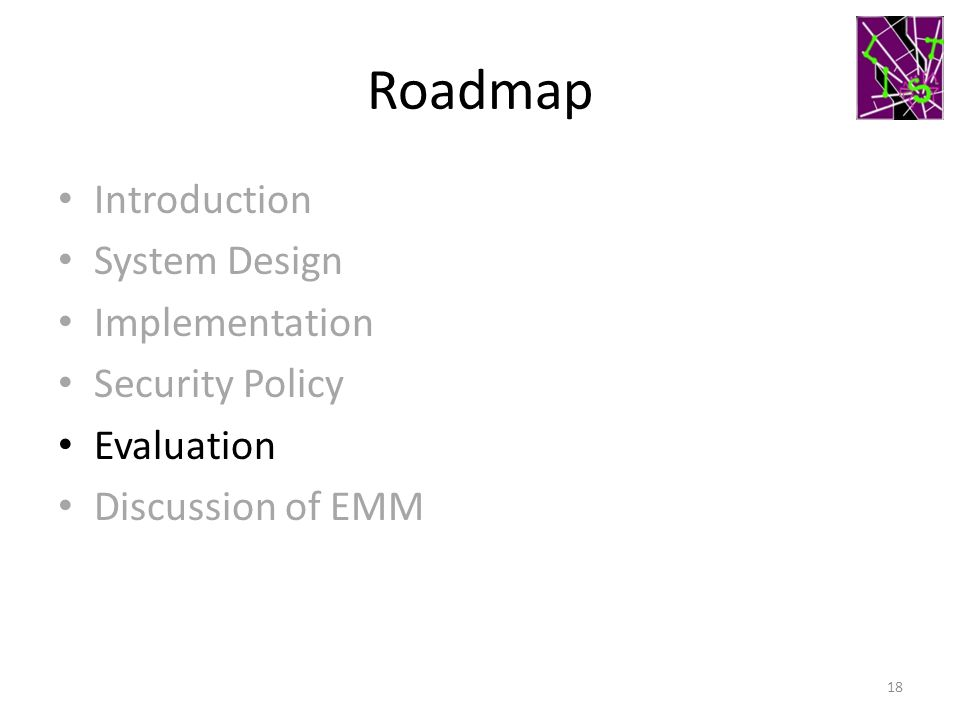 Roadmap Introduction System Design Implementation Security Policy Evaluation Discussion of EMM 18