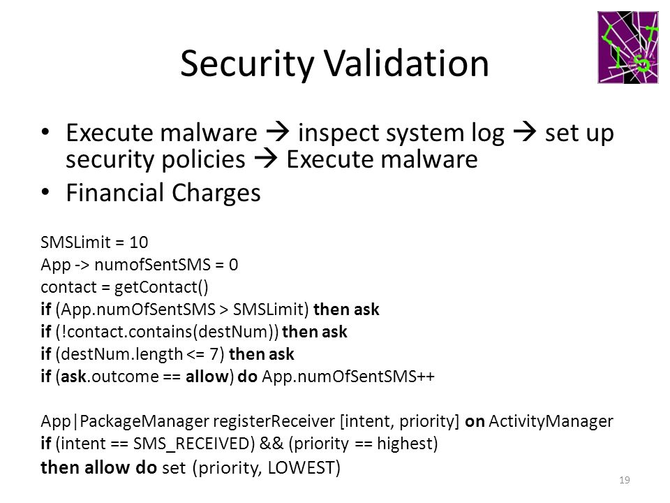 Security Validation Execute malware  inspect system log  set up security policies  Execute malware Financial Charges SMSLimit = 10 App -> numofSentSMS = 0 contact = getContact() if (App.numOfSentSMS > SMSLimit) then ask if (!contact.contains(destNum)) then ask if (destNum.length <= 7) then ask if (ask.outcome == allow) do App.numOfSentSMS++ App|PackageManager registerReceiver [intent, priority] on ActivityManager if (intent == SMS_RECEIVED) && (priority == highest) then allow do set (priority, LOWEST) 19