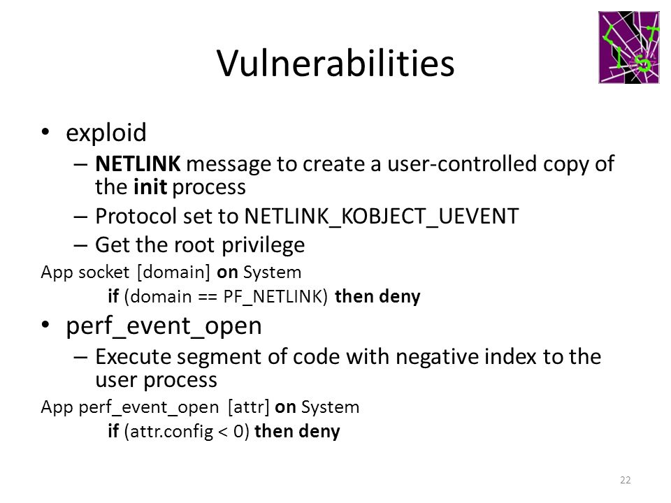 Vulnerabilities exploid – NETLINK message to create a user-controlled copy of the init process – Protocol set to NETLINK_KOBJECT_UEVENT – Get the root privilege App socket [domain] on System if (domain == PF_NETLINK) then deny perf_event_open – Execute segment of code with negative index to the user process App perf_event_open [attr] on System if (attr.config < 0) then deny 22