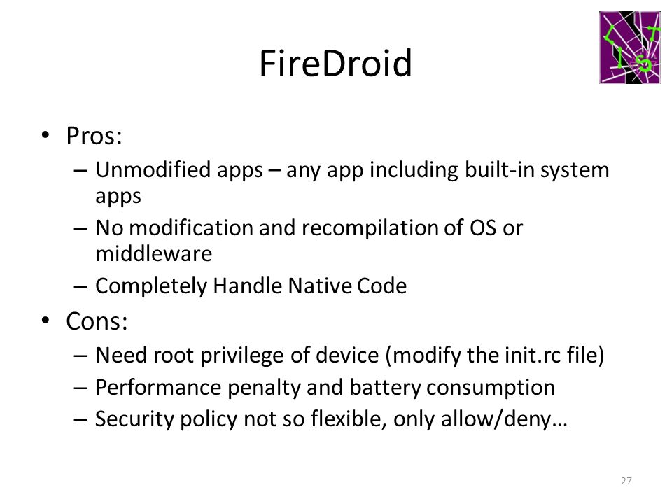 FireDroid Pros: – Unmodified apps – any app including built-in system apps – No modification and recompilation of OS or middleware – Completely Handle Native Code Cons: – Need root privilege of device (modify the init.rc file) – Performance penalty and battery consumption – Security policy not so flexible, only allow/deny… 27