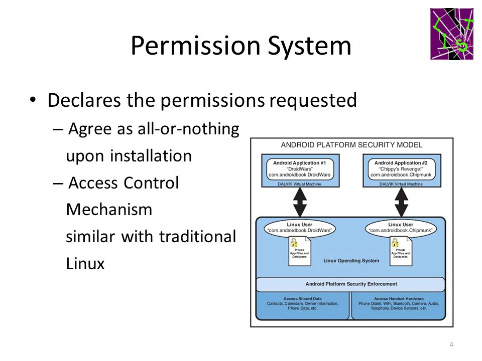 Permission System Declares the permissions requested – Agree as all-or-nothing upon installation – Access Control Mechanism similar with traditional Linux 4