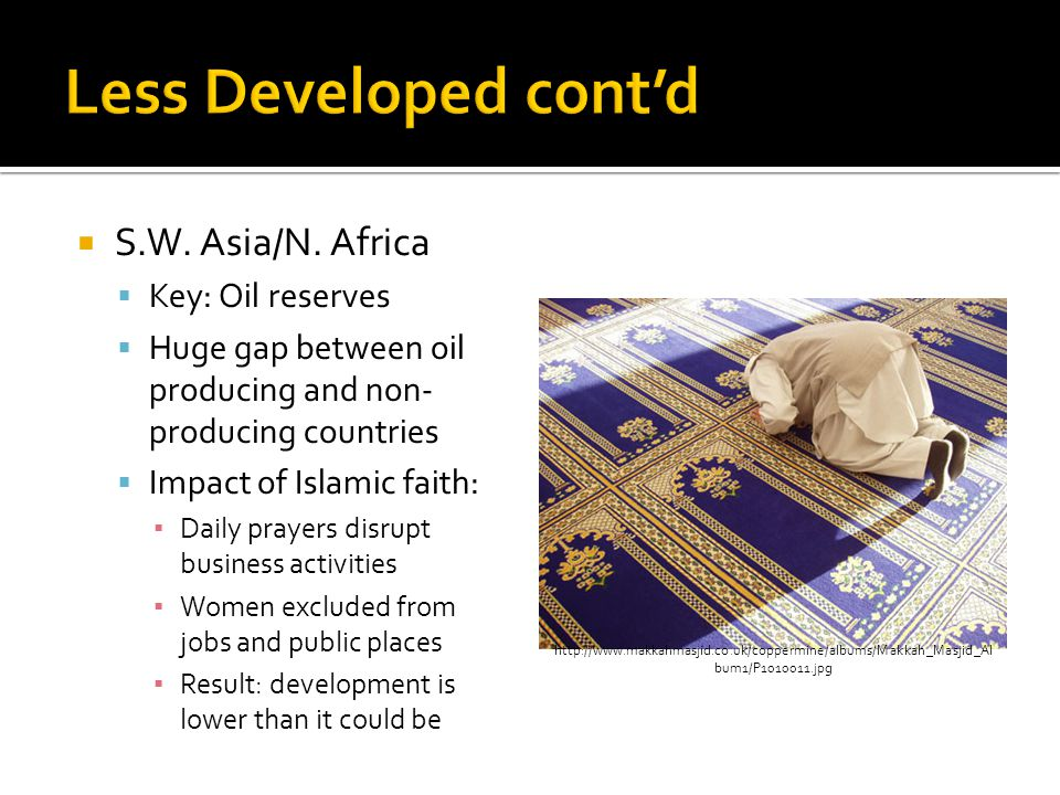  S.W. Asia/N. Africa  Key: Oil reserves  Huge gap between oil producing and non- producing countries  Impact of Islamic faith: ▪ Daily prayers dis