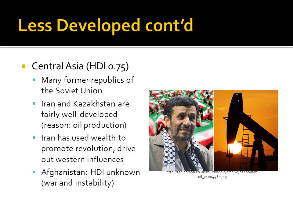  Central Asia (HDI 0.75)  Many former republics of the Soviet Union  Iran and Kazakhstan are fairly well-developed (reason: oil production)  Iran has used wealth to promote revolution, drive out western influences  Afghanistan: HDI unknown (war and instability) http://i.telegraph.co.uk/multimedia/archive/02100/iran- oil_2100448b.jpg
