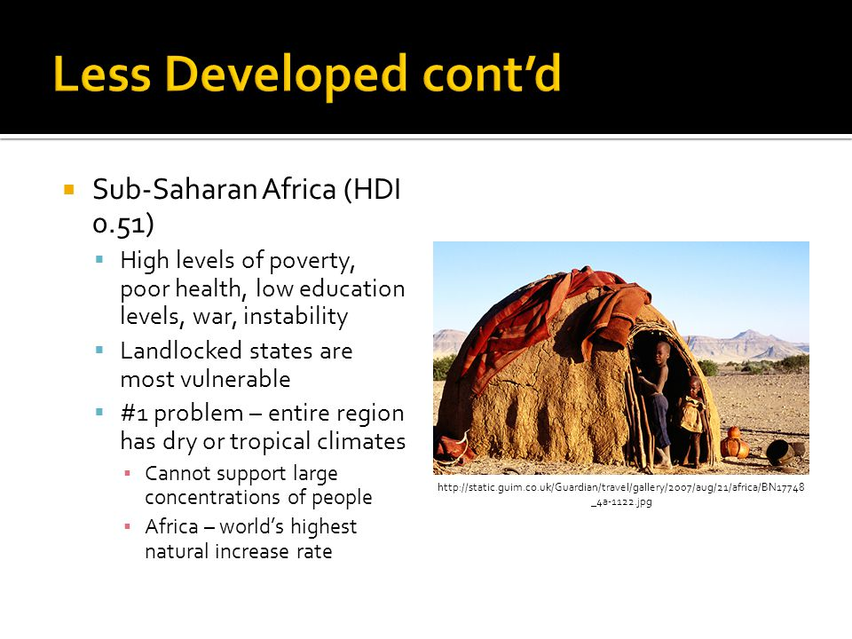  Sub-Saharan Africa (HDI 0.51)  High levels of poverty, poor health, low education levels, war, instability  Landlocked states are most vulnerable  #1 problem – entire region has dry or tropical climates ▪ Cannot support large concentrations of people ▪ Africa – world's highest natural increase rate http://static.guim.co.uk/Guardian/travel/gallery/2007/aug/21/africa/BN17748 _4a-1122.jpg