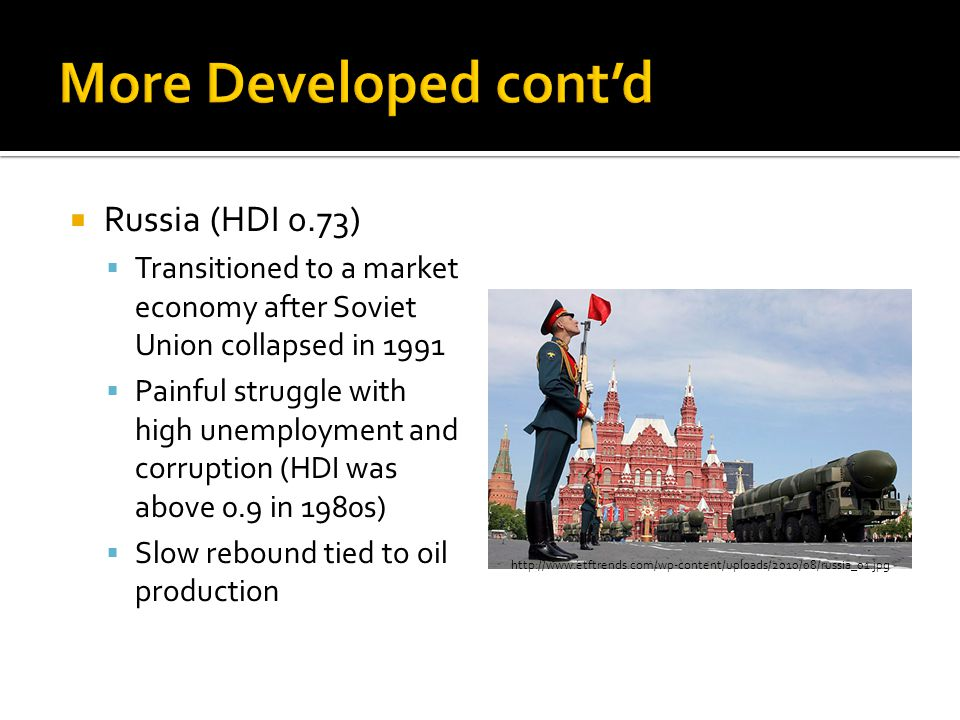  Russia (HDI 0.73)  Transitioned to a market economy after Soviet Union collapsed in 1991  Painful struggle with high unemployment and corruption (HDI was above 0.9 in 1980s)  Slow rebound tied to oil production http://www.etftrends.com/wp-content/uploads/2010/08/russia_01.jpg