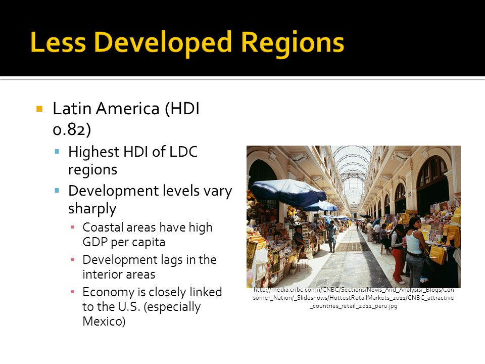  Latin America (HDI 0.82)  Highest HDI of LDC regions  Development levels vary sharply ▪ Coastal areas have high GDP per capita ▪ Development lags in the interior areas ▪ Economy is closely linked to the U.S.
