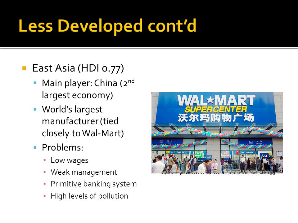 East Asia (HDI 0.77)  Main player: China (2 nd largest economy)  World's largest manufacturer (tied closely to Wal-Mart)  Problems: ▪ Low wages ▪ Weak management ▪ Primitive banking system ▪ High levels of pollution http://www.giftsanddec.com/photo/383/383839-Wal_Mart_China.jpg