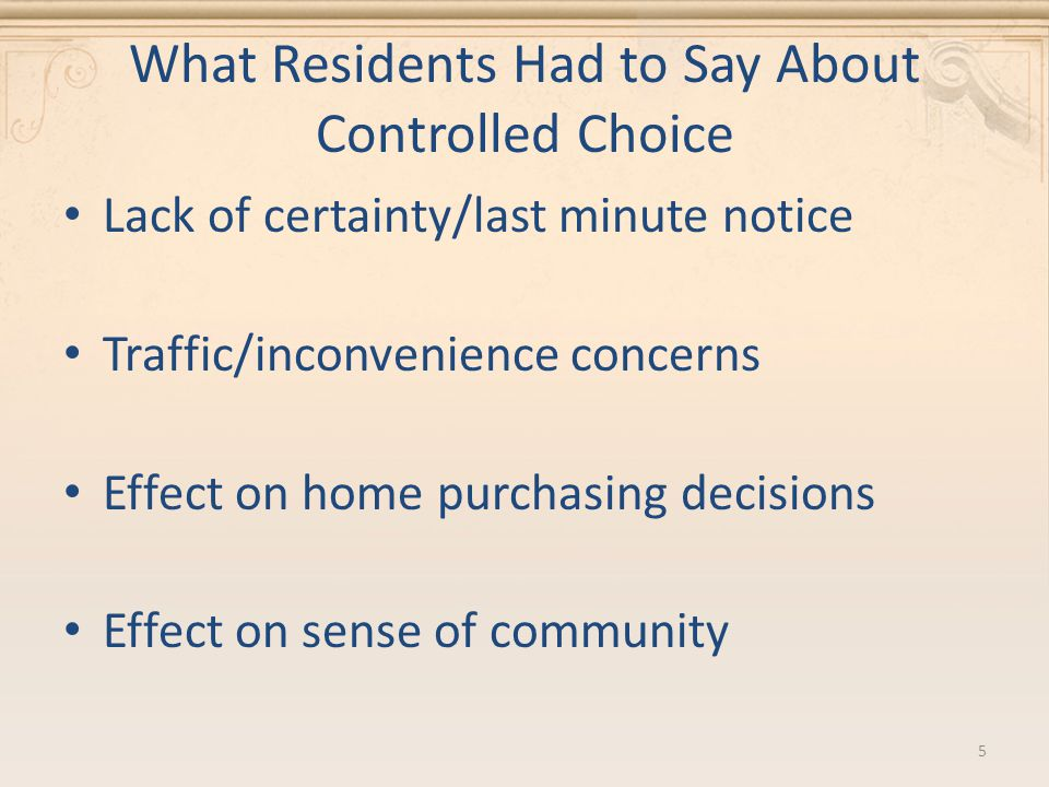 What Residents Had to Say About Controlled Choice Lack of certainty/last minute notice Traffic/inconvenience concerns Effect on home purchasing decisions Effect on sense of community 5