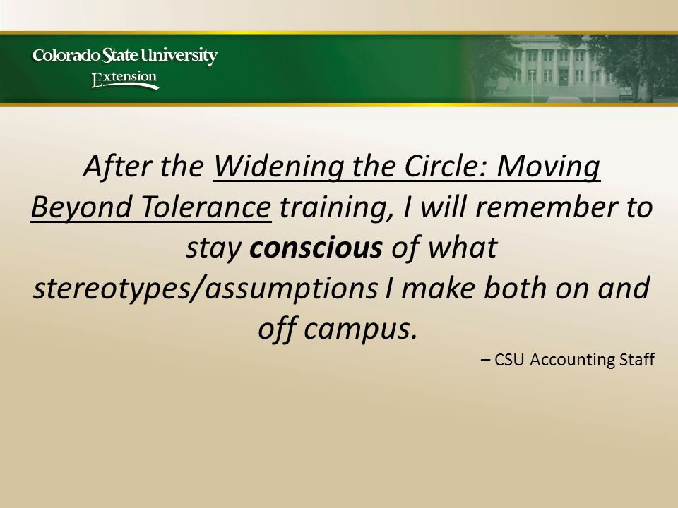 After the Widening the Circle: Moving Beyond Tolerance training, I will remember to stay conscious of what stereotypes/assumptions I make both on and off campus.