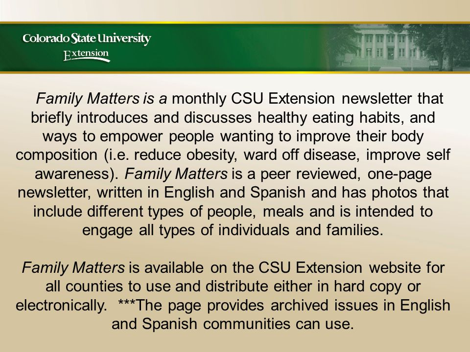 Family Matters is a monthly CSU Extension newsletter that briefly introduces and discusses healthy eating habits, and ways to empower people wanting to improve their body composition (i.e.
