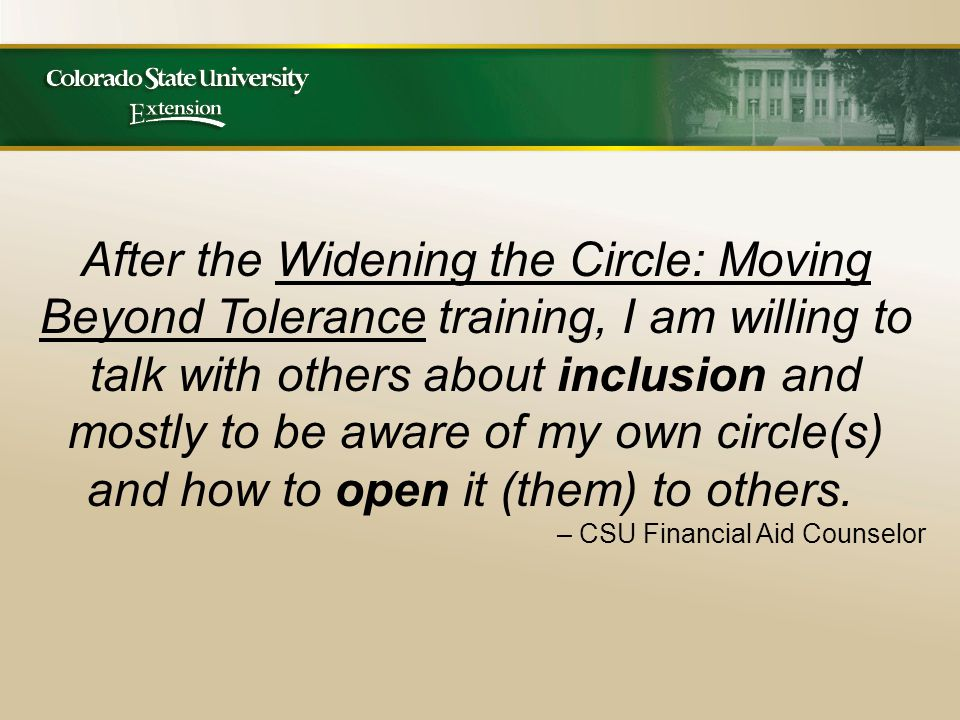After the Widening the Circle: Moving Beyond Tolerance training, I am willing to talk with others about inclusion and mostly to be aware of my own circle(s) and how to open it (them) to others.
