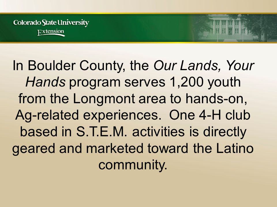 In Boulder County, the Our Lands, Your Hands program serves 1,200 youth from the Longmont area to hands-on, Ag-related experiences.