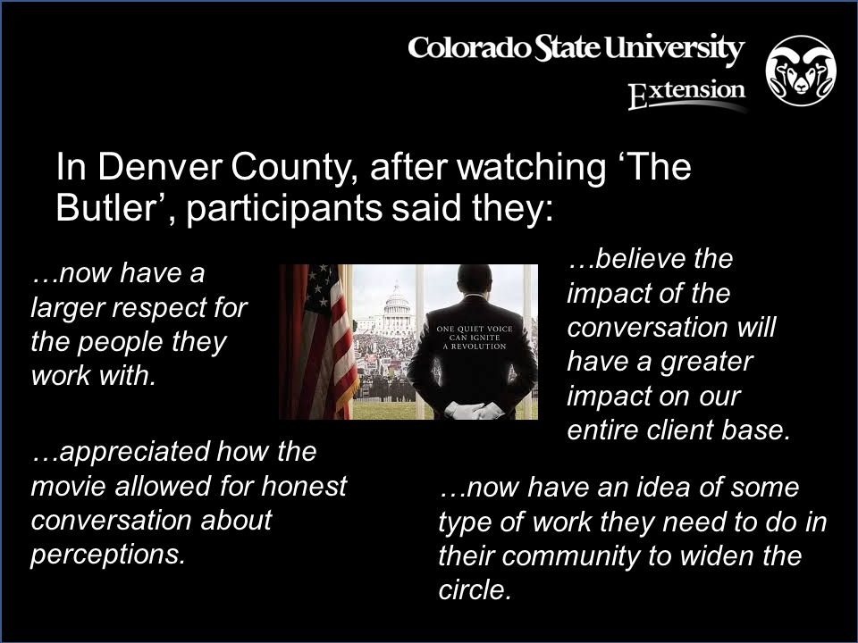 In Denver County, after watching 'The Butler', participants said they: …now have an idea of some type of work they need to do in their community to widen the circle.