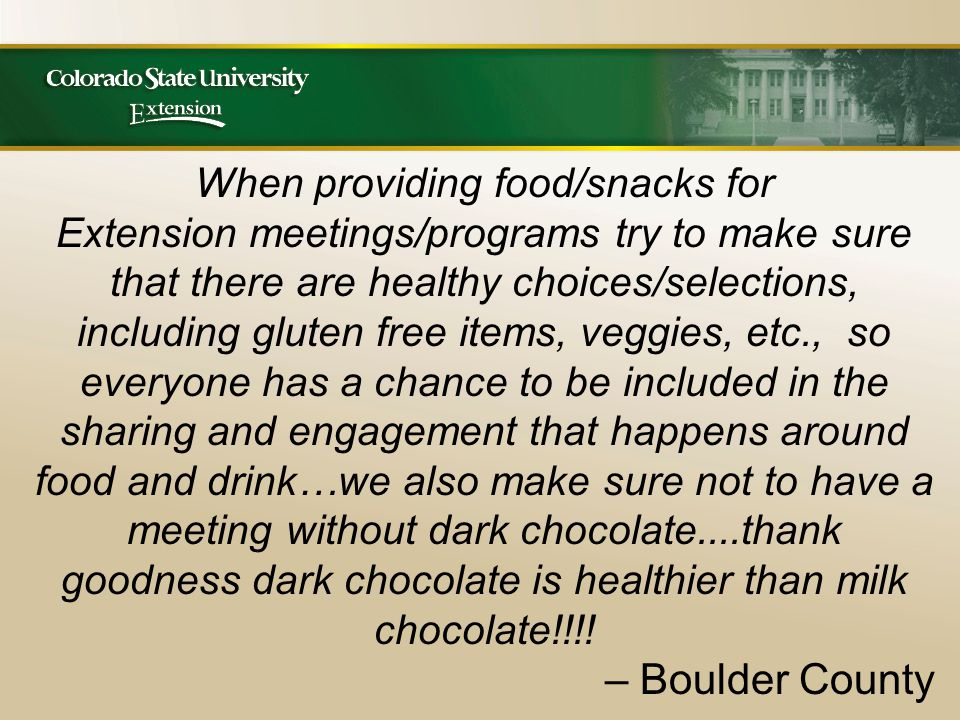 When providing food/snacks for Extension meetings/programs try to make sure that there are healthy choices/selections, including gluten free items, veggies, etc., so everyone has a chance to be included in the sharing and engagement that happens around food and drink…we also make sure not to have a meeting without dark chocolate....thank goodness dark chocolate is healthier than milk chocolate!!!.