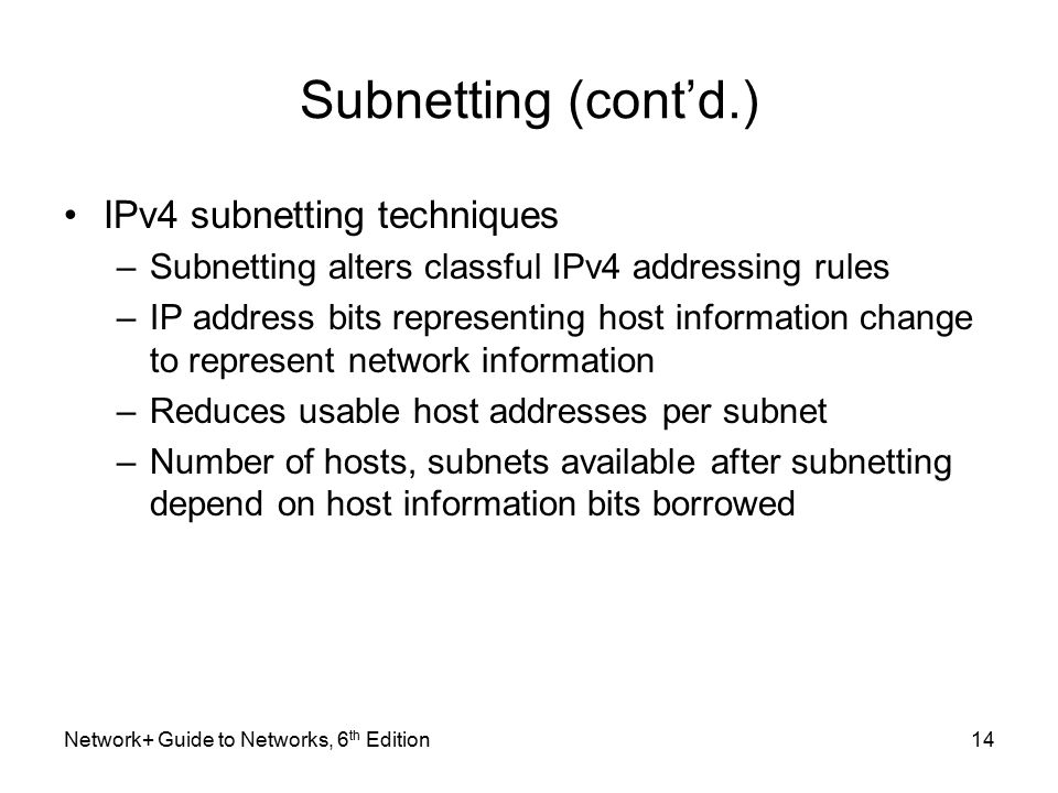 Subnetting (cont'd.) IPv4 subnetting techniques –Subnetting alters classful IPv4 addressing rules –IP address bits representing host information change to represent network information –Reduces usable host addresses per subnet –Number of hosts, subnets available after subnetting depend on host information bits borrowed Network+ Guide to Networks, 6 th Edition14