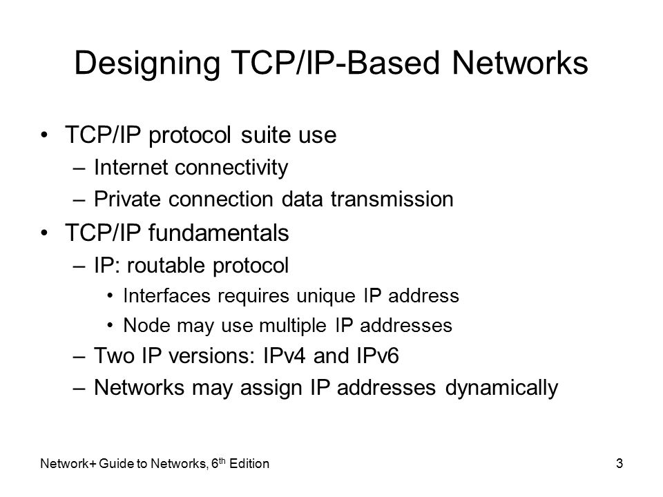 Designing TCP/IP-Based Networks TCP/IP protocol suite use –Internet connectivity –Private connection data transmission TCP/IP fundamentals –IP: routable protocol Interfaces requires unique IP address Node may use multiple IP addresses –Two IP versions: IPv4 and IPv6 –Networks may assign IP addresses dynamically Network+ Guide to Networks, 6 th Edition3