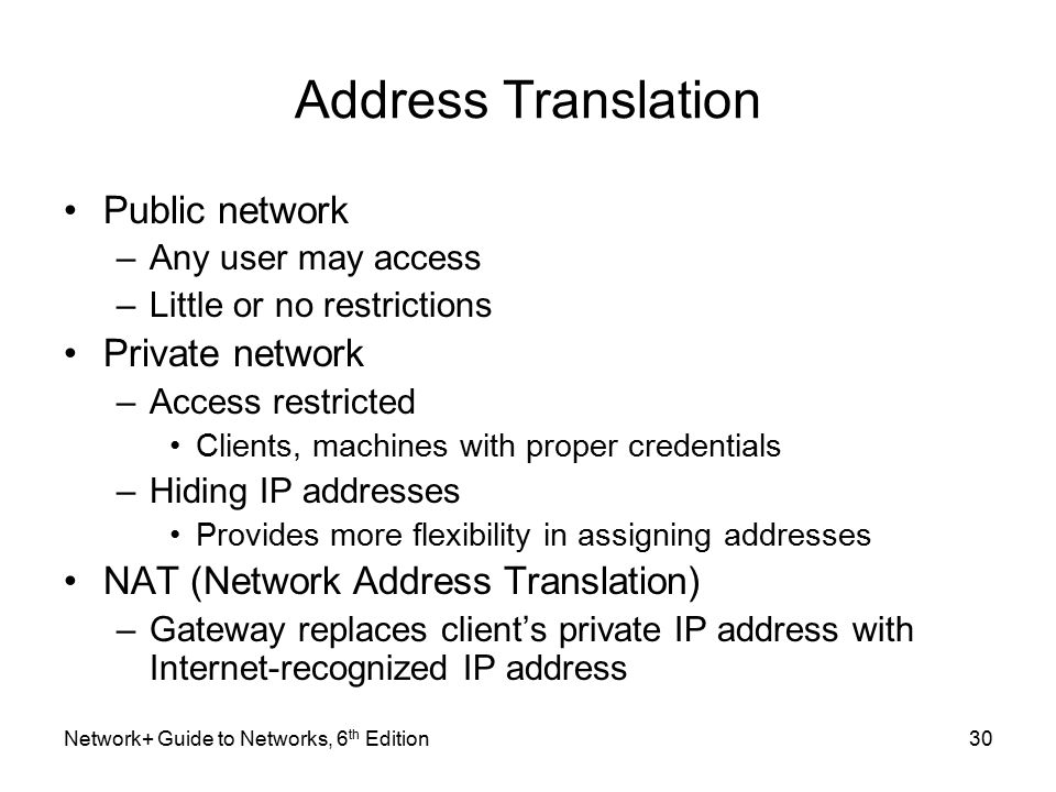 Address Translation Public network –Any user may access –Little or no restrictions Private network –Access restricted Clients, machines with proper credentials –Hiding IP addresses Provides more flexibility in assigning addresses NAT (Network Address Translation) –Gateway replaces client's private IP address with Internet-recognized IP address Network+ Guide to Networks, 6 th Edition30