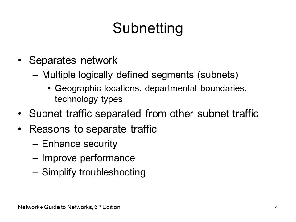 Subnetting Separates network –Multiple logically defined segments (subnets) Geographic locations, departmental boundaries, technology types Subnet traffic separated from other subnet traffic Reasons to separate traffic –Enhance security –Improve performance –Simplify troubleshooting Network+ Guide to Networks, 6 th Edition4
