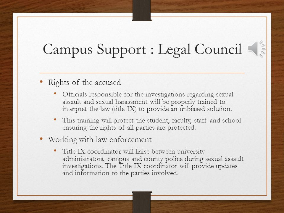 Campus Supports : Victim Help On call Sexual Assault Nurse Examiner (SANE): The SANE is trained and certified to provide the following: Victim care & emotional support Proper documentation of the event (statements, photographs and forensic evidence) Proper evidence care (taking samples and ensuring the evidence is admissible in court Testifying to their findings in court Trained to work with law enforcement