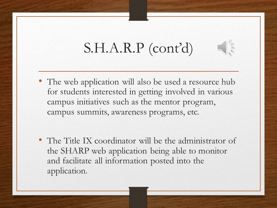 S.H.A.R.P (cont'd) The SHARP web application will provide hand held access to programs and services available surrounding sexual violence prevention A key component of the application will be a reporting feature allowing students, faculty and staff to anonymously and securely report instances of sexual.
