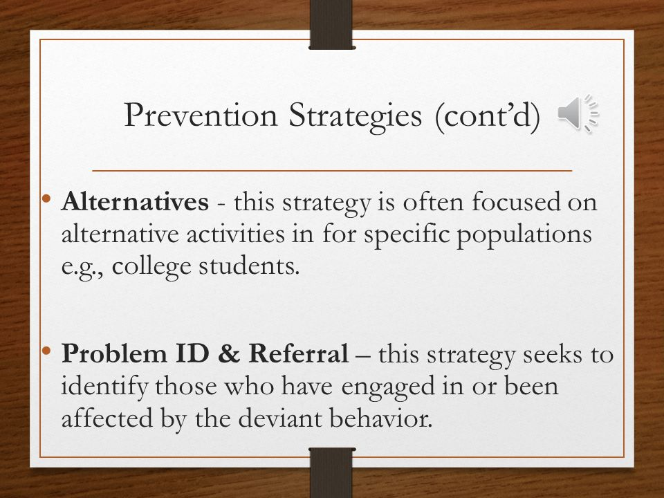 Prevention Strategies (cont'd) Alternatives - this strategy is often focused on alternative activities in for specific populations e.g., college students.