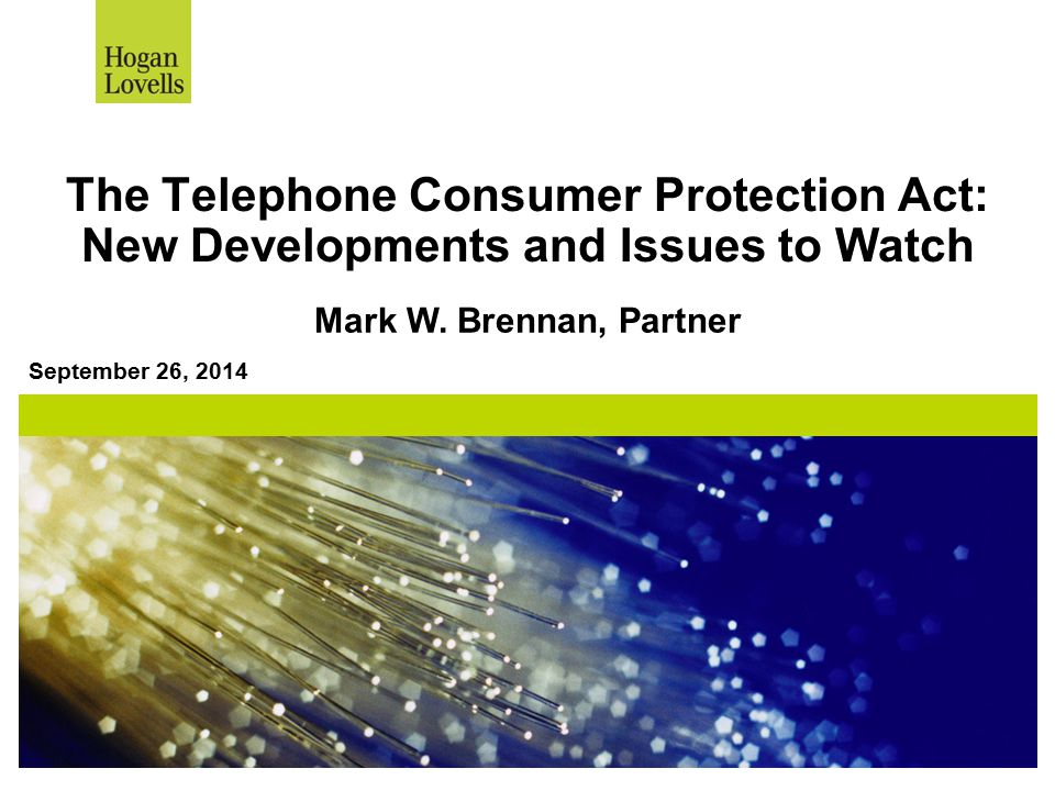 The Telephone Consumer Protection Act: New Developments and Issues to Watch September 26, 2014 Mark W. Brennan, Partner