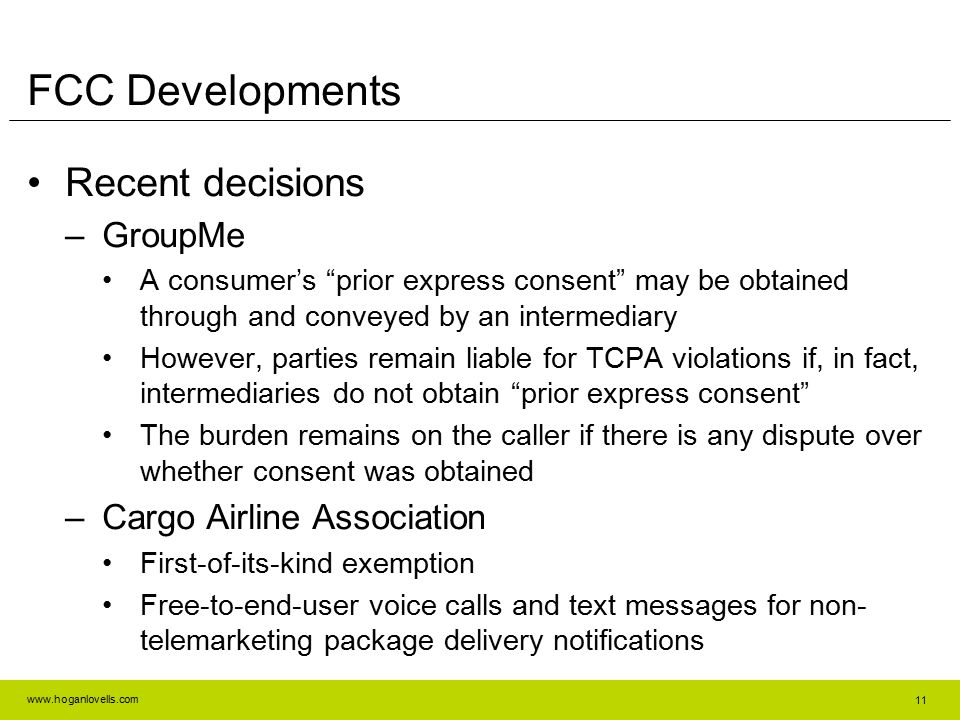 www.hoganlovells.com FCC Developments Recent decisions –GroupMe A consumer's prior express consent may be obtained through and conveyed by an intermediary However, parties remain liable for TCPA violations if, in fact, intermediaries do not obtain prior express consent The burden remains on the caller if there is any dispute over whether consent was obtained –Cargo Airline Association First-of-its-kind exemption Free-to-end-user voice calls and text messages for non- telemarketing package delivery notifications 11