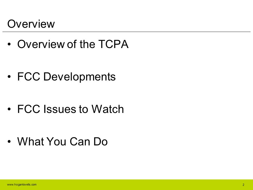www.hoganlovells.com 2 Overview Overview of the TCPA FCC Developments FCC Issues to Watch What You Can Do