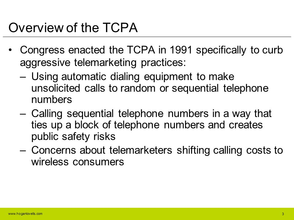 www.hoganlovells.com 3 Overview of the TCPA Congress enacted the TCPA in 1991 specifically to curb aggressive telemarketing practices: –Using automati