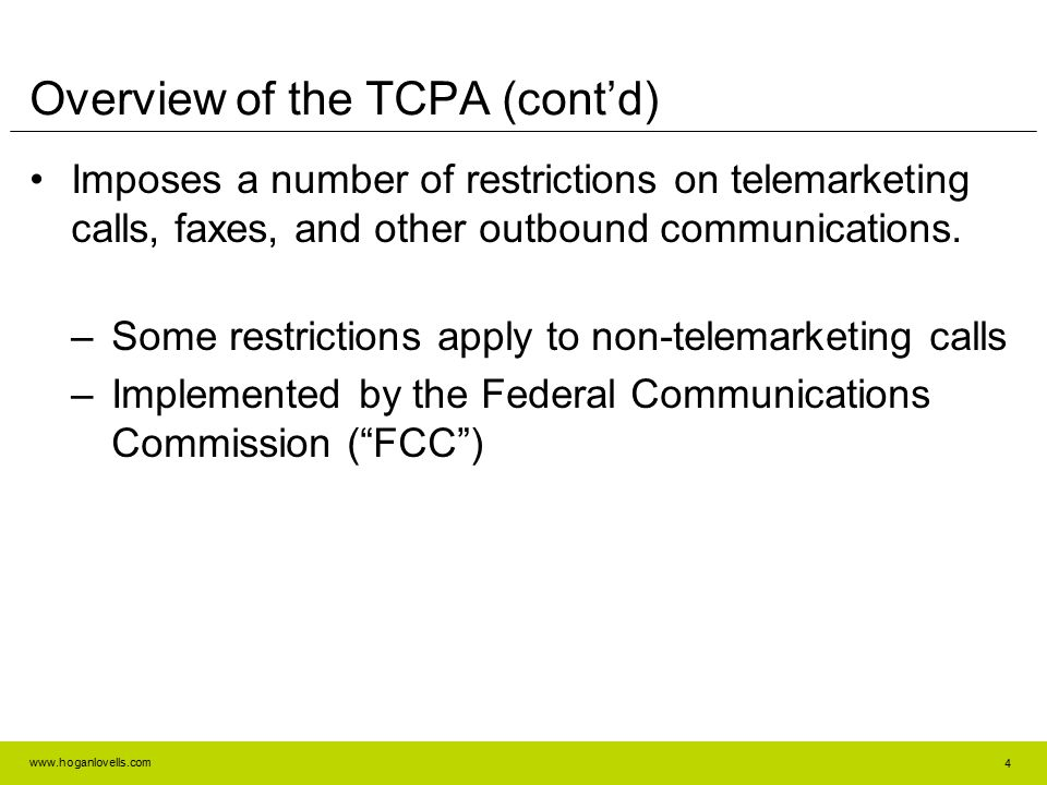 www.hoganlovells.com 4 Overview of the TCPA (cont'd) Imposes a number of restrictions on telemarketing calls, faxes, and other outbound communications
