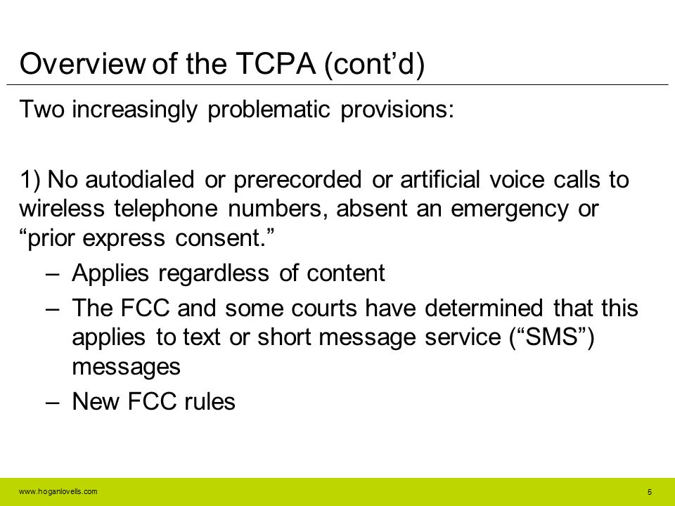 www.hoganlovells.com 5 Overview of the TCPA (cont'd) Two increasingly problematic provisions: 1) No autodialed or prerecorded or artificial voice calls to wireless telephone numbers, absent an emergency or prior express consent. –Applies regardless of content –The FCC and some courts have determined that this applies to text or short message service ( SMS ) messages –New FCC rules
