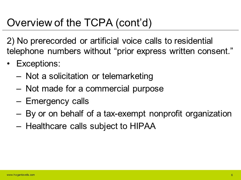 "www.hoganlovells.com 6 Overview of the TCPA (cont'd) 2) No prerecorded or artificial voice calls to residential telephone numbers without ""prior expre"