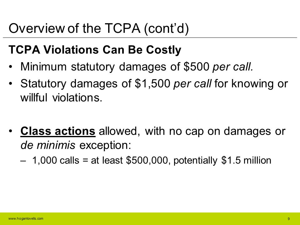 www.hoganlovells.com Overview of the TCPA (cont'd) TCPA Violations Can Be Costly Minimum statutory damages of $500 per call. Statutory damages of $1,5