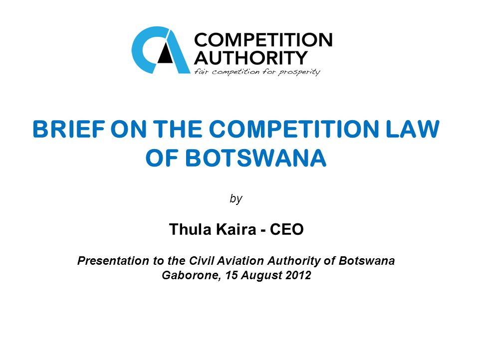 BRIEF ON THE COMPETITION LAW OF BOTSWANA by Thula Kaira - CEO Presentation to the Civil Aviation Authority of Botswana Gaborone, 15 August 2012