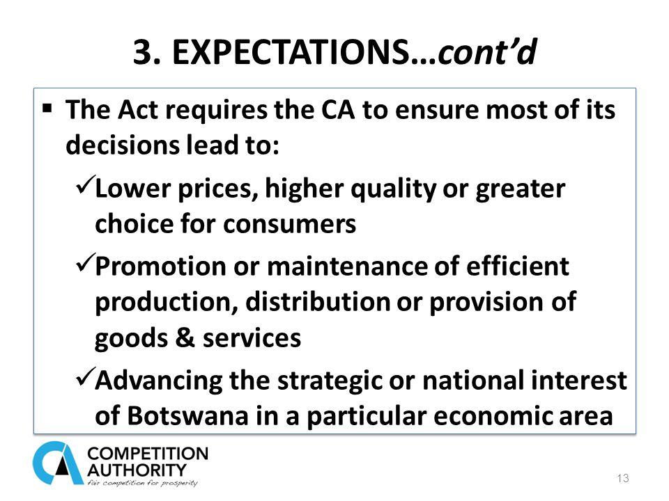 3. EXPECTATIONS…cont'd  The Act requires the CA to ensure most of its decisions lead to: Lower prices, higher quality or greater choice for consumers