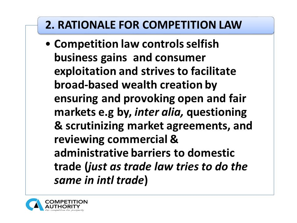 Competition law controls selfish business gains and consumer exploitation and strives to facilitate broad-based wealth creation by ensuring and provoking open and fair markets e.g by, inter alia, questioning & scrutinizing market agreements, and reviewing commercial & administrative barriers to domestic trade (just as trade law tries to do the same in intl trade) 2.