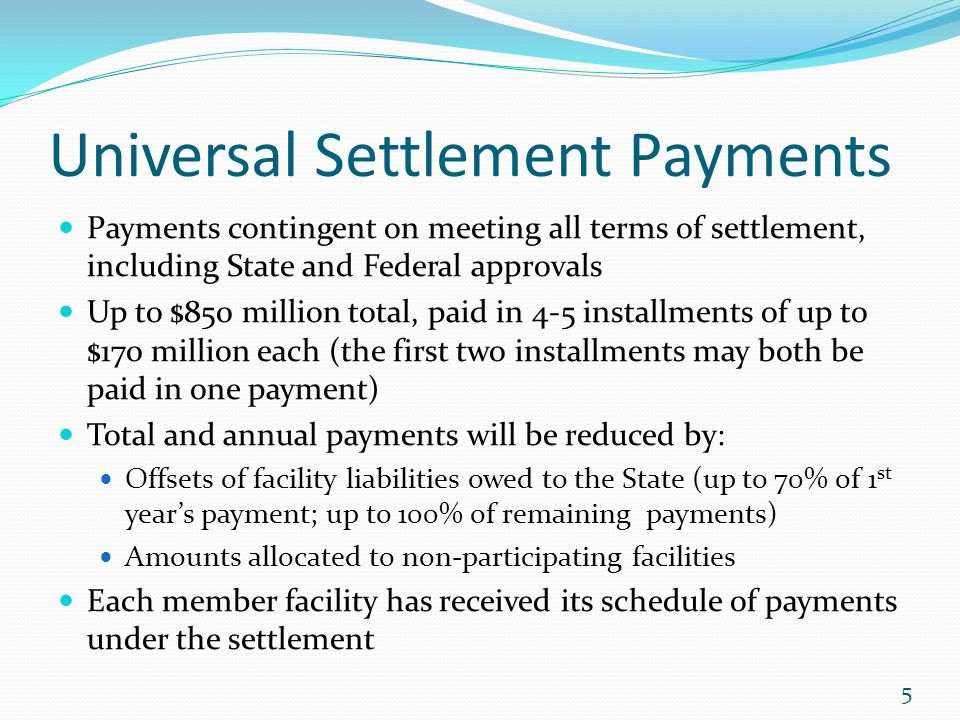 Universal Settlement Payments Payments contingent on meeting all terms of settlement, including State and Federal approvals Up to $850 million total,