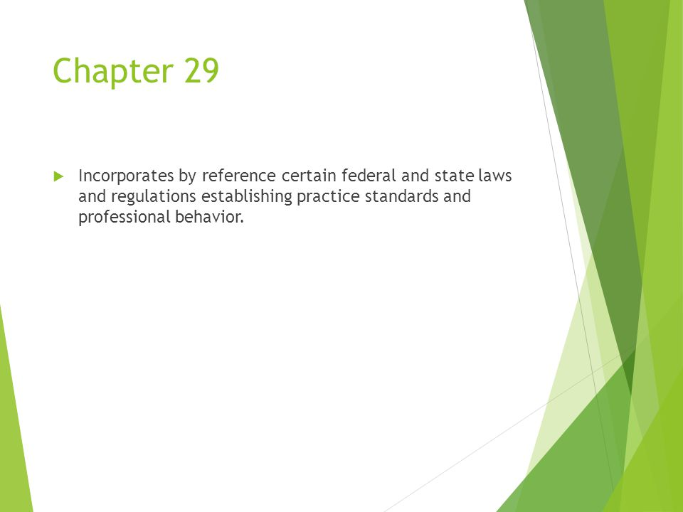 Chapter 29  Incorporates by reference certain federal and state laws and regulations establishing practice standards and professional behavior.