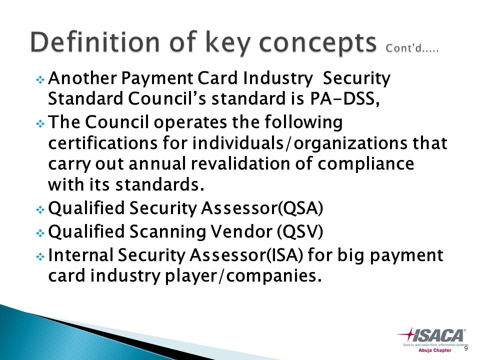  Another Payment Card Industry Security Standard Council's standard is PA-DSS,  The Council operates the following certifications for individuals/organizations that carry out annual revalidation of compliance with its standards.