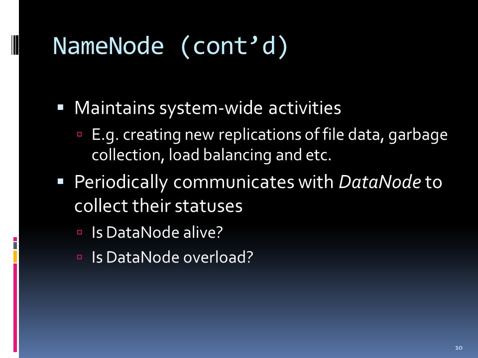 NameNode (cont'd)  Maintains system-wide activities  E.g.