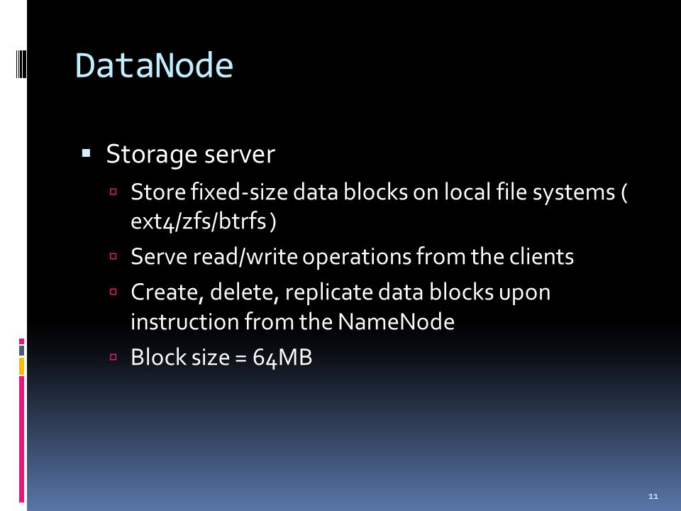 DataNode  Storage server  Store fixed-size data blocks on local file systems ( ext4/zfs/btrfs )  Serve read/write operations from the clients  Create, delete, replicate data blocks upon instruction from the NameNode  Block size = 64MB 11